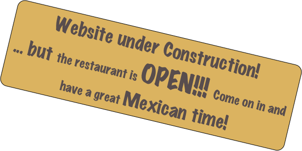 Website under Construction! ... but the restaurant is OPEN!!! Come on in and have a great Mexican time!